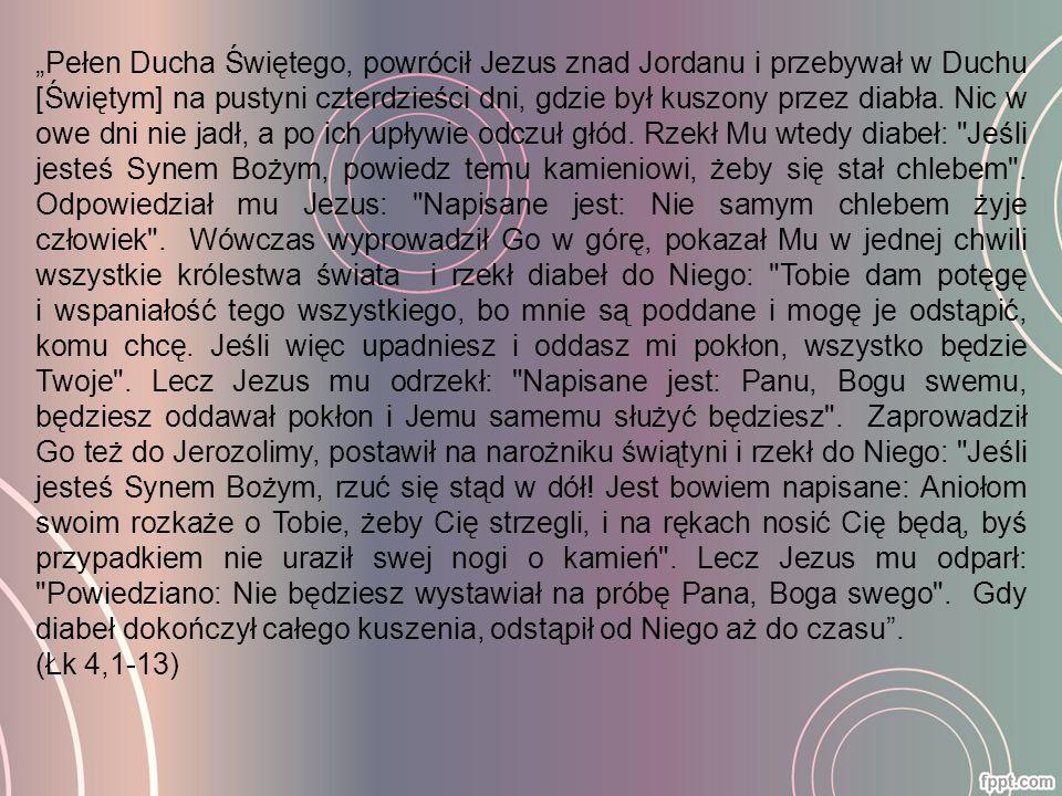 """""""Pełen Ducha Świętego, powrócił Jezus znad Jordanu i przebywał w Duchu [Świętym] na pustyni czterdzieści dni, gdzie był kuszony przez diabła. Nic w owe dni nie jadł, a po ich upływie odczuł głód. Rzekł Mu wtedy diabeł: Jeśli jesteś Synem Bożym, powiedz temu kamieniowi, żeby się stał chlebem . Odpowiedział mu Jezus: Napisane jest: Nie samym chlebem żyje człowiek . Wówczas wyprowadził Go w górę, pokazał Mu w jednej chwili wszystkie królestwa świata i rzekł diabeł do Niego: Tobie dam potęgę i wspaniałość tego wszystkiego, bo mnie są poddane i mogę je odstąpić, komu chcę. Jeśli więc upadniesz i oddasz mi pokłon, wszystko będzie Twoje . Lecz Jezus mu odrzekł: Napisane jest: Panu, Bogu swemu, będziesz oddawał pokłon i Jemu samemu służyć będziesz . Zaprowadził Go też do Jerozolimy, postawił na narożniku świątyni i rzekł do Niego: Jeśli jesteś Synem Bożym, rzuć się stąd w dół! Jest bowiem napisane: Aniołom swoim rozkaże o Tobie, żeby Cię strzegli, i na rękach nosić Cię będą, byś przypadkiem nie uraził swej nogi o kamień . Lecz Jezus mu odparł: Powiedziano: Nie będziesz wystawiał na próbę Pana, Boga swego . Gdy diabeł dokończył całego kuszenia, odstąpił od Niego aż do czasu ."""